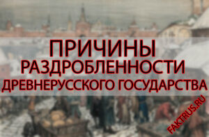 Причины раздробленности Древнерусского государства